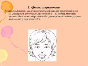 3. «Домик открывается» Слегка улыбнуться, медленно открыть рот (как для пропе