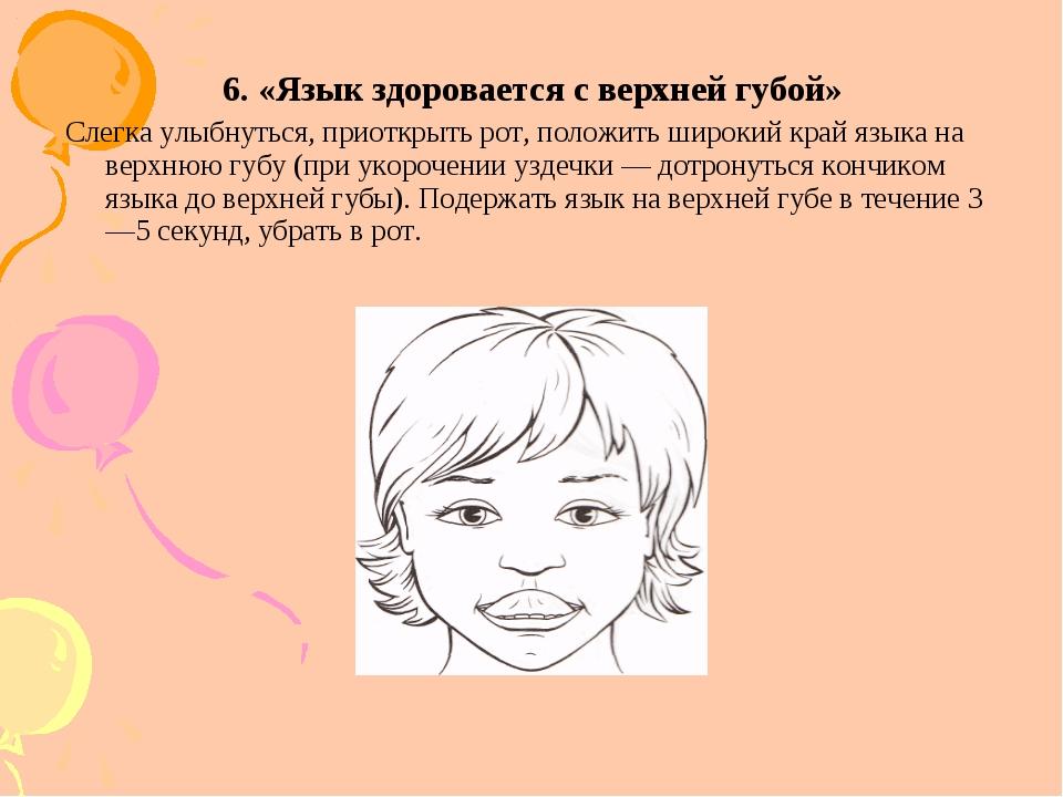 6. «Язык здоровается с верхней губой» Слегка улыбнуться, приоткрыть рот, поло...