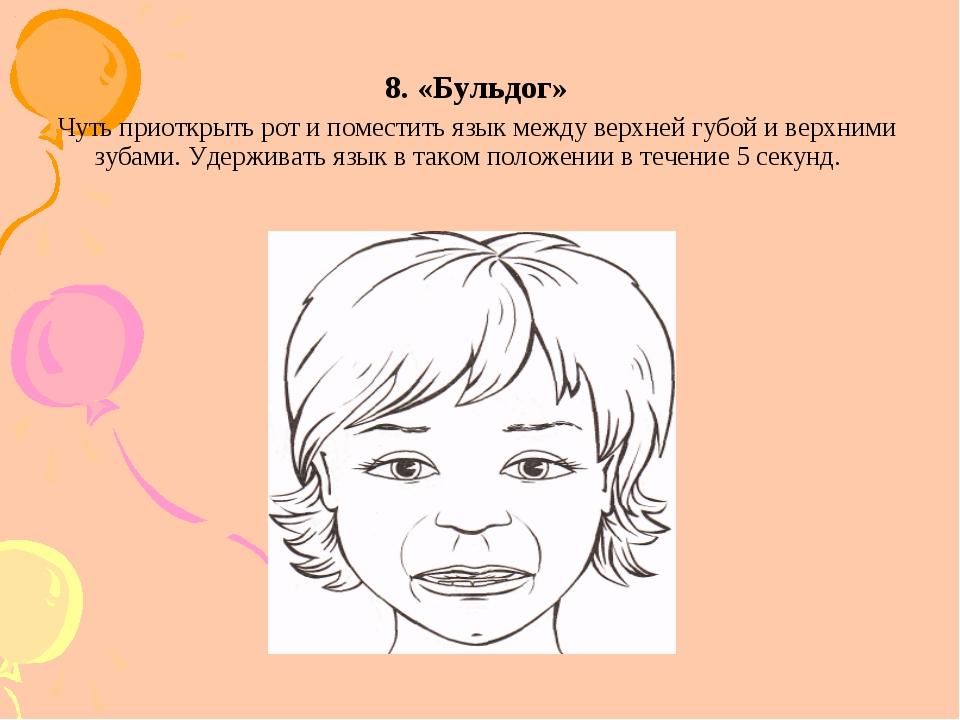 8. «Бульдог» Чуть приоткрыть рот и поместить язык между верхней губой и верхн...