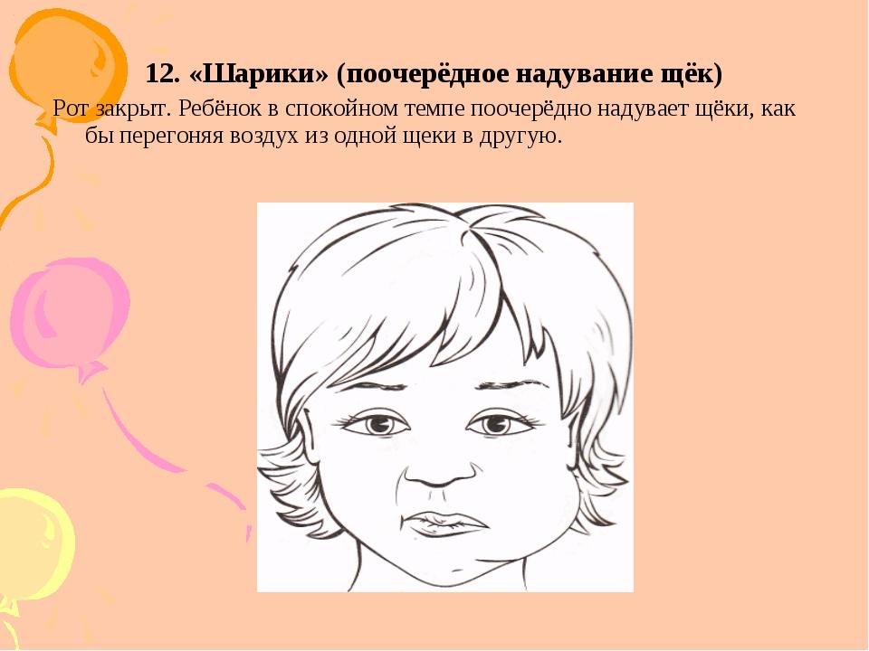 12. «Шарики» (поочерёдное надувание щёк) Рот закрыт. Ребёнок в спокойном темп...