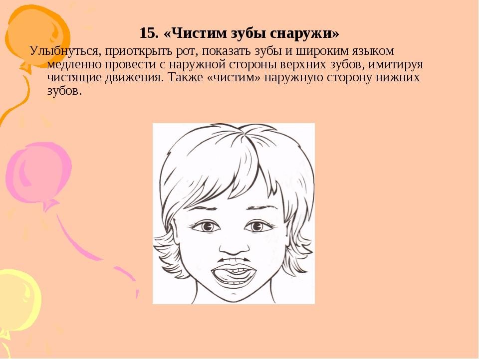 15. «Чистим зубы снаружи» Улыбнуться, приоткрыть рот, показать зубы и широким...