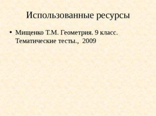 Использованные ресурсы Мищенко Т.М. Геометрия. 9 класс. Тематические тесты.,