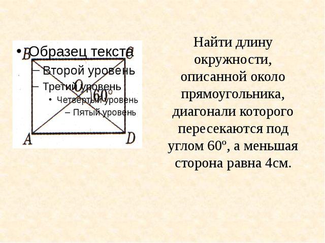 Найти длину окружности, описанной около прямоугольника, диагонали которого пе...