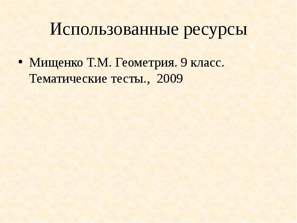 Использованные ресурсы Мищенко Т.М. Геометрия. 9 класс. Тематические тесты.,...