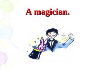 A magician.