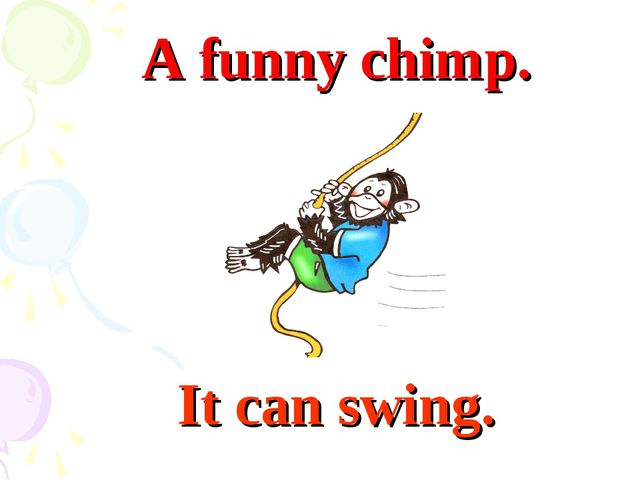It can swing. A funny chimp.