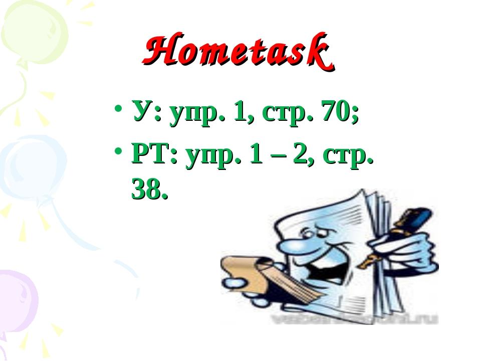Hometask У: упр. 1, стр. 70; РТ: упр. 1 – 2, стр. 38.