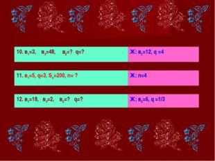 10. в1=3, в3=48, в2=? q=? Ж: в2=12, q =4 11. в1=5, q=3, Sn=200, n= ? Ж: n=4 1