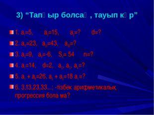 """3) """"Тапқыр болсаң, тауып көр"""" 1. а1=5, а3=15, а2=? d=? 2. а11=23, а21=43, а5"""