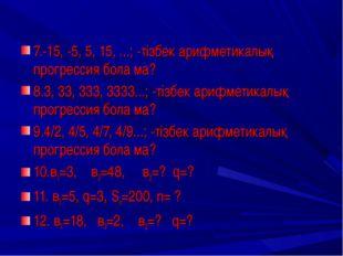 7.-15, -5, 5, 15, ...; -тізбек арифметикалық прогрессия бола ма? 8.3, 33, 333