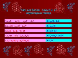 """""""Тапқыр болсаң тауып көр"""" жауаптарын тексер 1. а1=5, а3=15, а2=? d=? Ж: а2=1"""