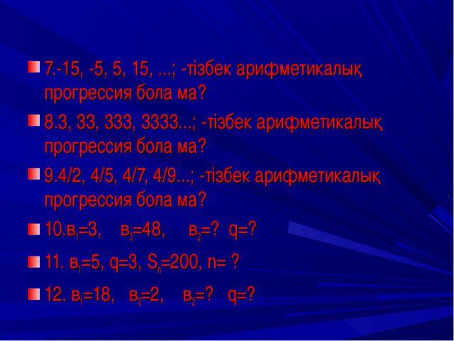 7.-15, -5, 5, 15, ...; -тізбек арифметикалық прогрессия бола ма? 8.3, 33, 333...