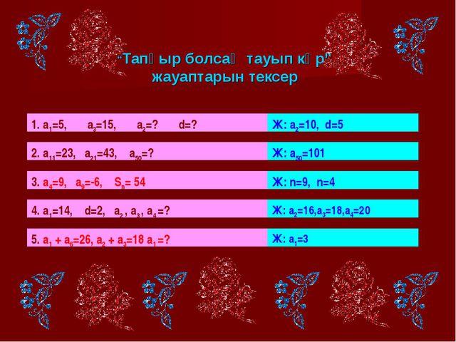 """""""Тапқыр болсаң тауып көр"""" жауаптарын тексер 1. а1=5, а3=15, а2=? d=? Ж: а2=1..."""