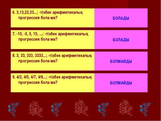 6. 3,13,23,33...; -тізбек арифметикалық прогрессия бола ма? БОЛАДЫ 7. -15, -5...