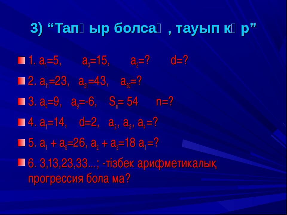 """3) """"Тапқыр болсаң, тауып көр"""" 1. а1=5, а3=15, а2=? d=? 2. а11=23, а21=43, а5..."""