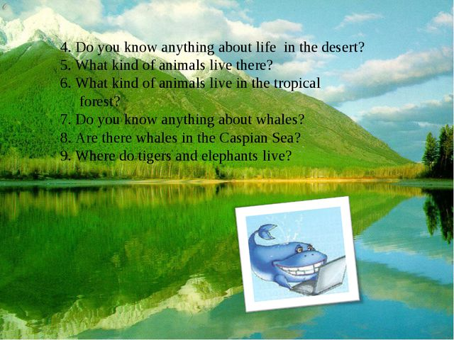 4. Do you know anything about life in the desert? 5. What kind of animals liv...