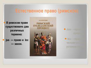 Естественное право (римское) В римском праве существовало два различных терми