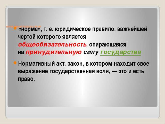 НОРМАТИВНЫЙ ПОДХОД К ПРАВУ «норма», т. е. юридическое правило, важнейшей че...