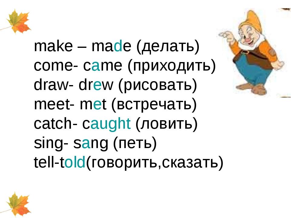make – made (делать) come- came (приходить) draw- drew (рисовать) meet- met (...