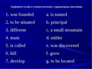 Подберите слова и словосочетания с одинаковым значением. 1. was foundeda. is