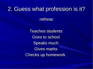 2. Guess what profession is it? retheac Teaches students Goes to school Speak