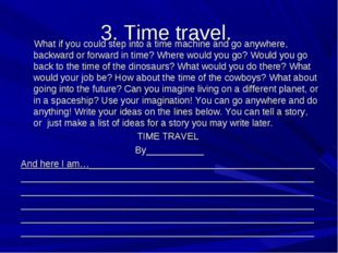 3. Time travel. What if you could step into a time machine and go anywhere, b