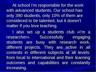 At school I'm responsible for the work with advanced students. Our school h