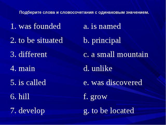 Подберите слова и словосочетания с одинаковым значением. 1. was foundeda. is...