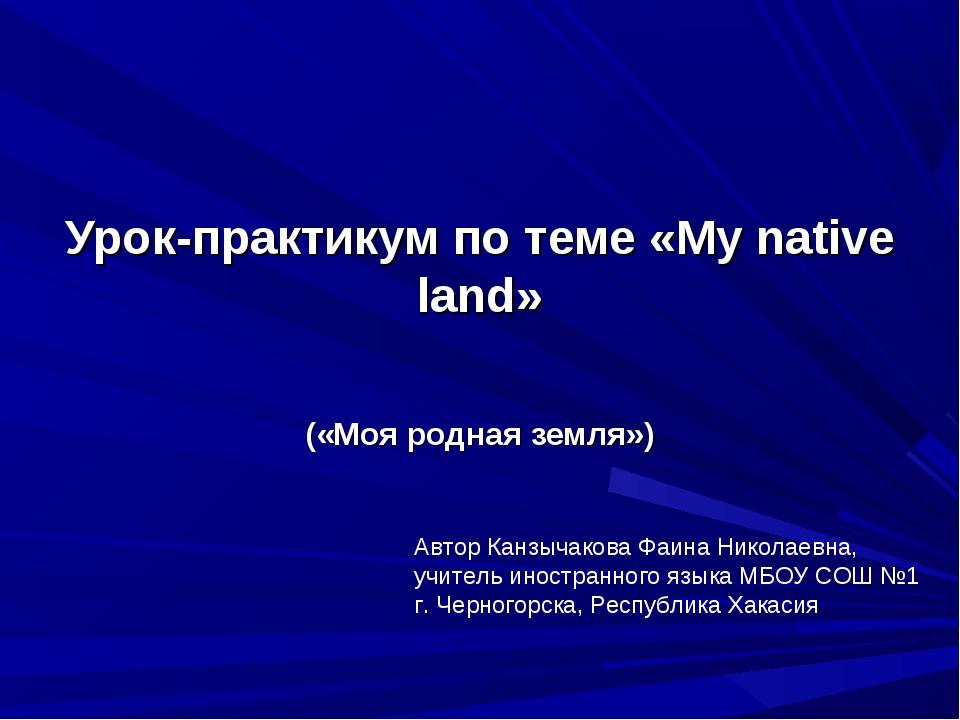Урок-практикум по теме «Му native land» («Моя родная земля») Автор Канзычаков...