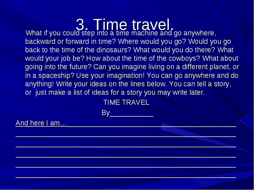 3. Time travel. What if you could step into a time machine and go anywhere, b...