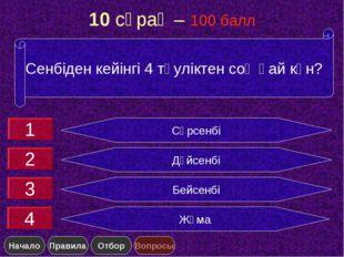 10 сұрақ – 100 балл Сәрсенбі Дүйсенбі Бейсенбі Жұма Сенбіден кейінгі 4 тәулік