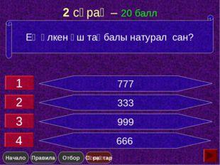 2 сұрақ – 20 балл 777 333 999 666 Ең үлкен үш таңбалы натурал сан? 1 2 3 4 Сұ