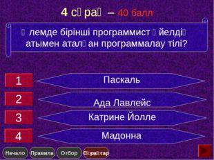 4 сұрақ – 40 балл Паскаль Ада Лавлейс Катрине Йолле Мадонна Әлемде бірінші пр