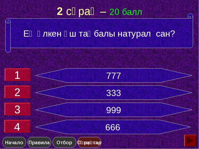 2 сұрақ – 20 балл 777 333 999 666 Ең үлкен үш таңбалы натурал сан? 1 2 3 4 Сұ...