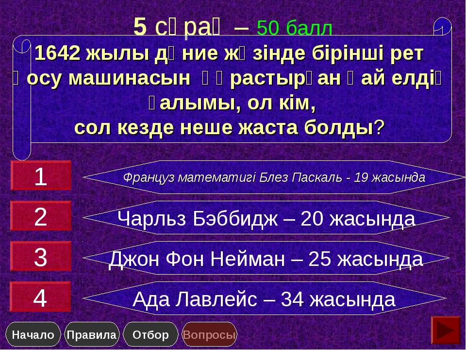 5 сұрақ – 50 балл Француз математигi Блез Паскаль - 19 жасында Чарльз Бэббидж...
