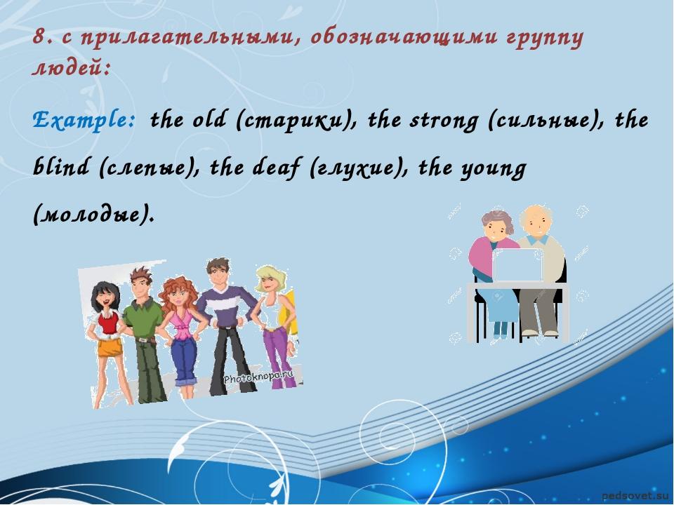 8. с прилагательными, обозначающими группу людей: Example: the old (старики),...