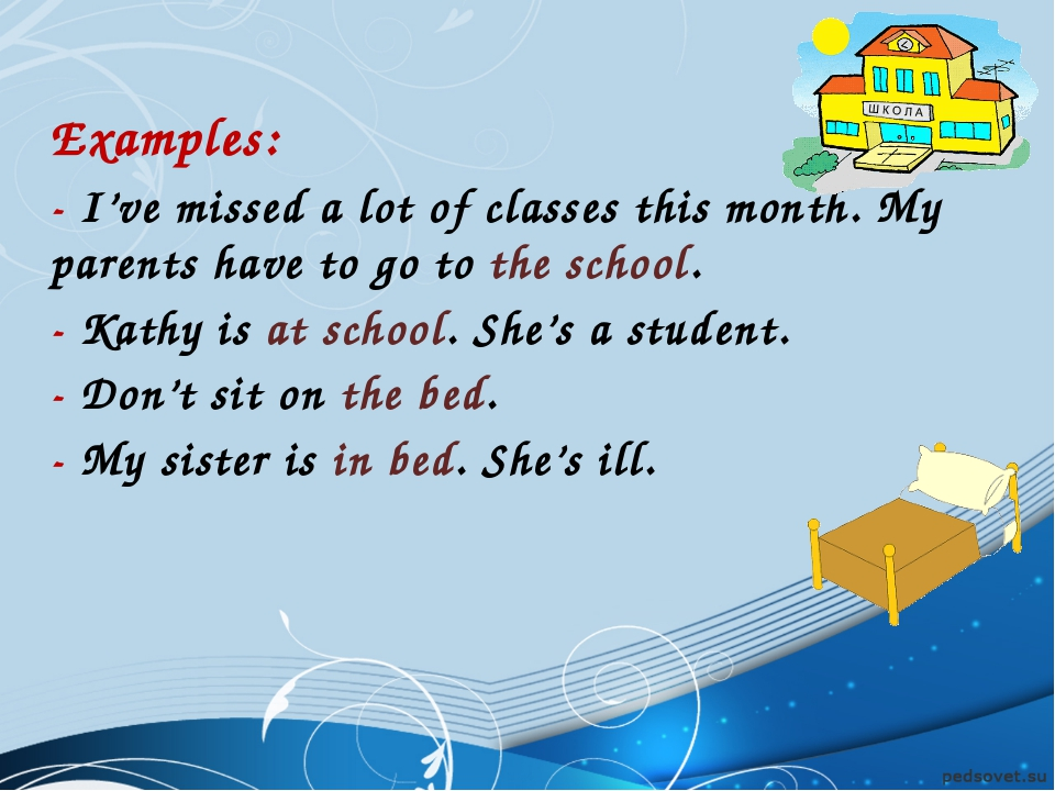 Examples: - I've missed a lot of classes this month. My parents have to go t...