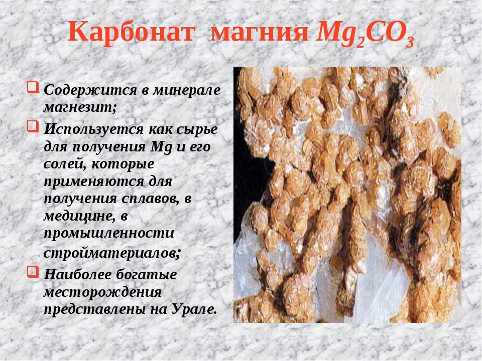 Карбонат магния Mg2CO3 Содержится в минерале магнезит; Используется как сырье...