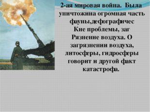2-ая мировая война. Была уничтожина огромная часть фауны,дефографичес Кие про