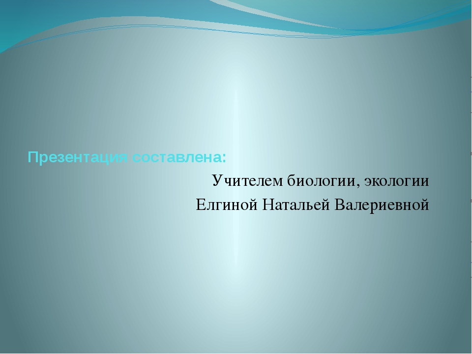 Презентация составлена: Учителем биологии, экологии Елгиной Натальей Валерие...