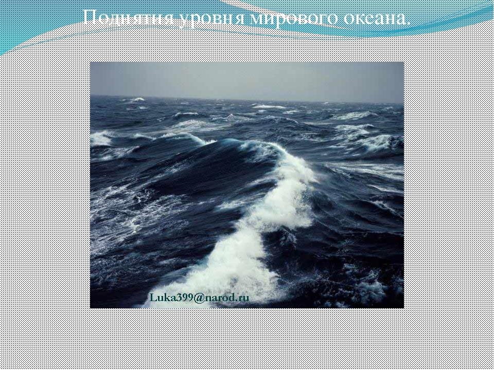 Поднятия уровня мирового океана.