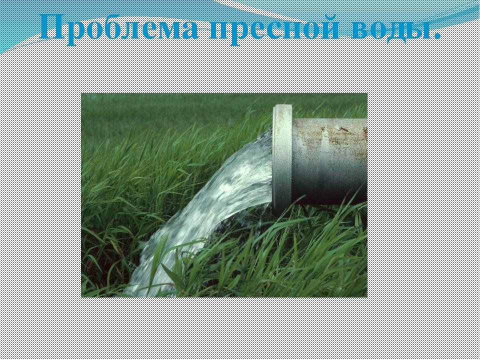 Проблема пресной воды.