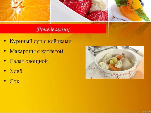 Понедельник Куриный суп с клёцками Макароны с котлетой Салат овощной Хлеб Сок