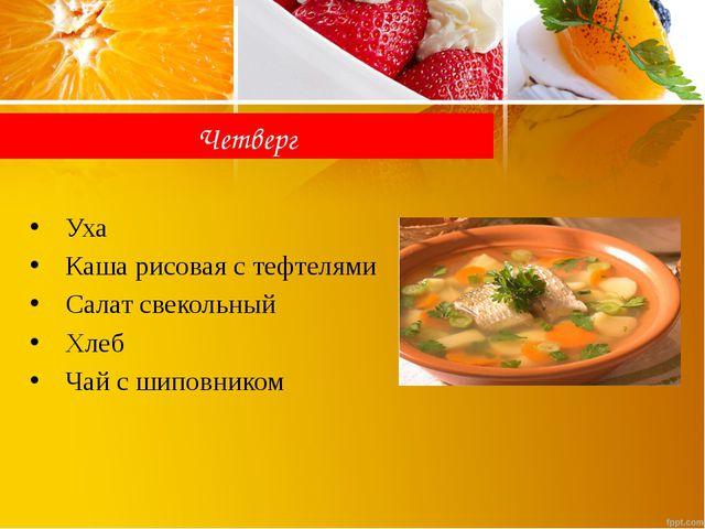 Четверг Уха Каша рисовая с тефтелями Салат свекольный Хлеб Чай с шиповником