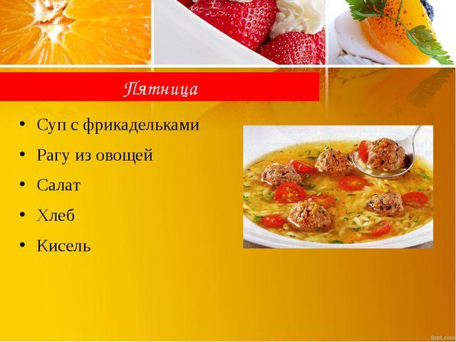 Пятница Суп с фрикадельками Рагу из овощей Салат Хлеб Кисель