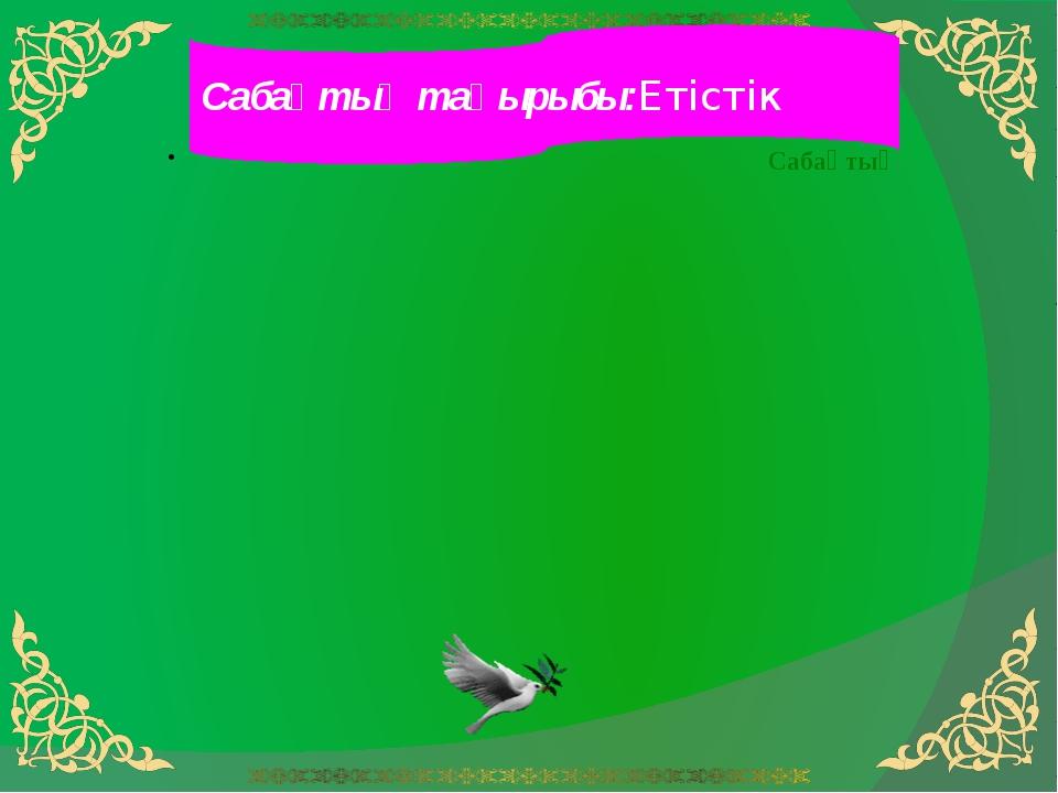 Сабақтың тақырыбы:Етістік