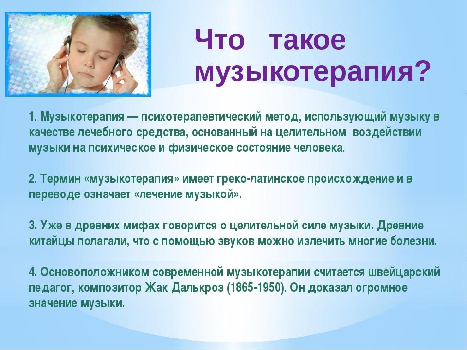 Что такое музыкотерапия? 1. Музыкотерапия — психотерапевтический метод, испол...
