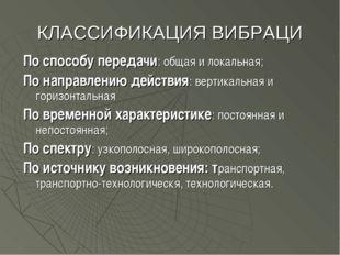 КЛАССИФИКАЦИЯ ВИБРАЦИ По способу передачи: общая и локальная; По направлению