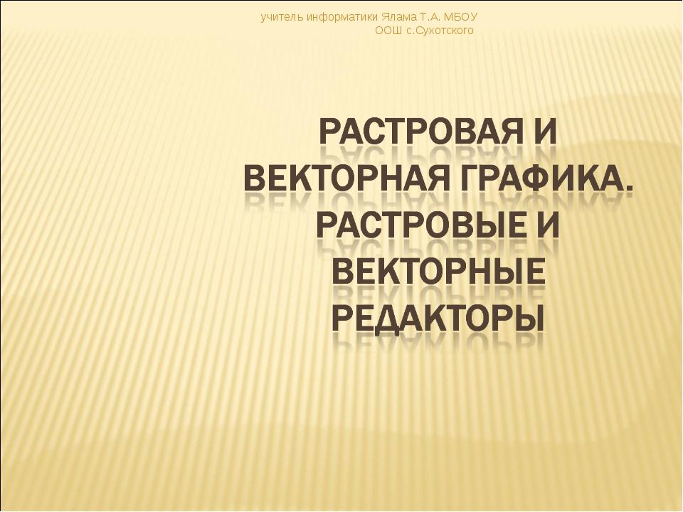 учитель информатики Ялама Т.А. МБОУ ООШ с.Сухотского