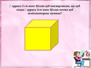 Қирраси 3 см тенг бўлган куб тасвирланган, шу куб ичига қирраси 1см тенг бўлг